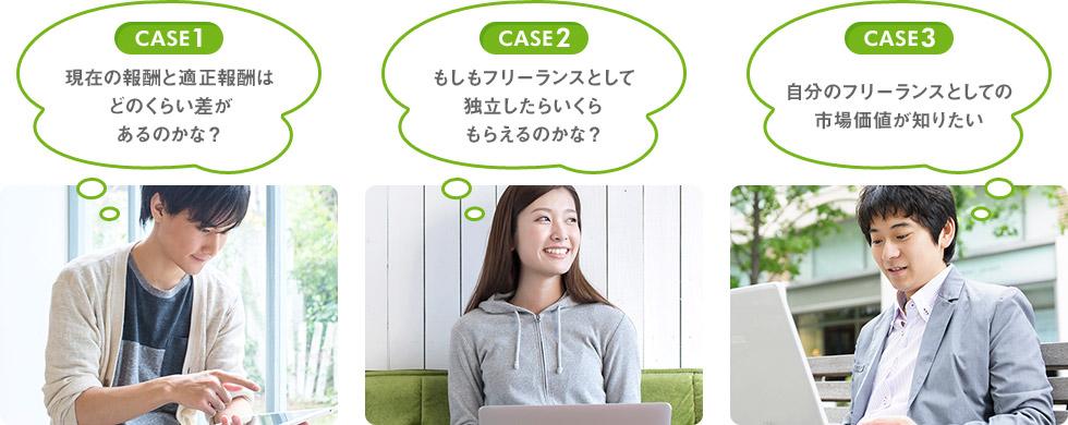 CASE1 現在の報酬と適正報酬はどのくらい差があるのかな? CASE2 もしもフリーランスとして独立したらいくらもらえるのかな? CASE3 自分のフリーランスとしての市場価値が知りたい